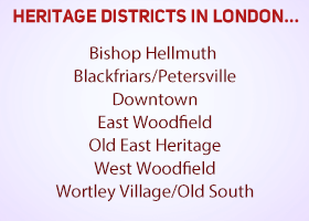 Heritage Districts in London, Bishop Hellmuth Heritage Conservation District Blackfriars/Petersville Heritage Conservation District Downtown Heritage Conservation District East Woodfield Heritage Conservation District Old East Heritage Conservation District St. George - Grosvenor Heritage Conservation District Study West Woodfield Heritage Conservation District Wortley Village/Old South Heritage Conservation District